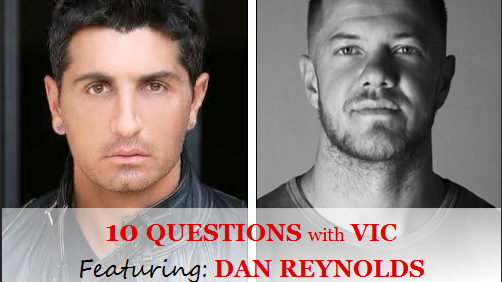 10 QUESTIONS with VIC: Featuring DAN REYNOLDS